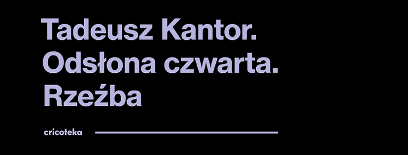 AD [Na zdjęciu widać grafikę do wystawy. Czarne tło z szarym napisem Tadeusz Kantor. Odsłona czwarta. Rzeźba.]