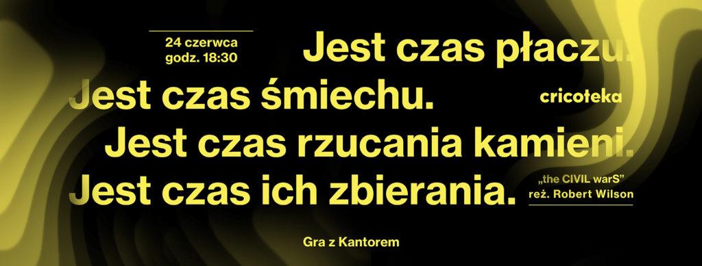 Grafika: Czarne tło, żółty napis: Jest czas płaczu. Jest czas śmiechu. Jest czas rzucania kamieni. Jest czas ich zbierania. Zaproszenie na projekcję Gra z Kantorem 24 czerwca o 18:30