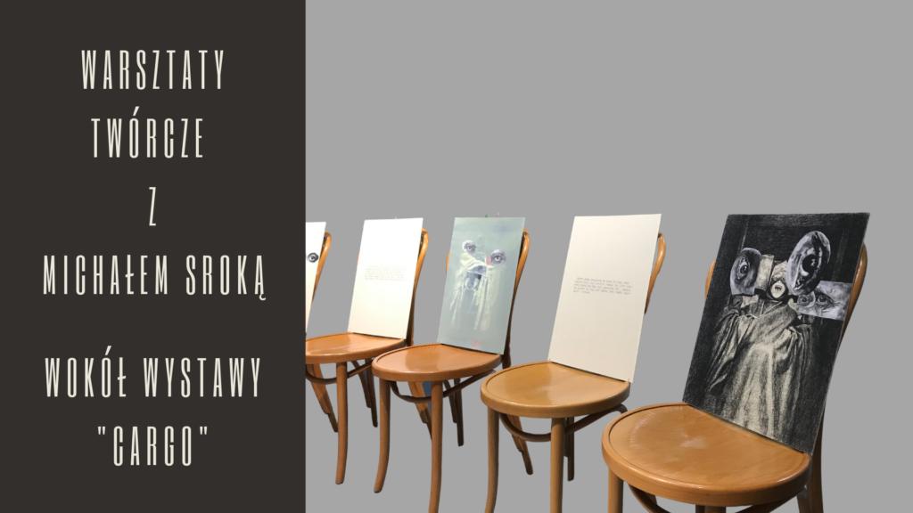 [Grafika przedstawia krzesła z pracami Marka Chlandy oraz napis: Warsztaty twórcze z Michałem Sroką wokół wystawy CARGO]