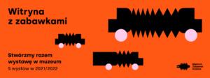Baner do projketu Witryna z zabawkami. Na pomarańczowym tle czarne kształty przypominające pociągi. W lewym dolnym rogu napis: Stwórzmy razem wystawę w muzeum 5 wystaw w 2021/2022